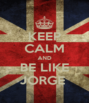 KEEP CALM AND BE LIKE JORGE  - Personalised Poster A1 size