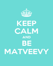 KEEP CALM AND BE MATVEEVY - Personalised Poster A1 size