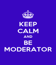 KEEP CALM AND BE MODERATOR - Personalised Poster A1 size