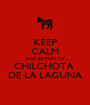 KEEP CALM AND BE PART OF CHILCHOTA  DE LA LAGUNA - Personalised Poster A1 size