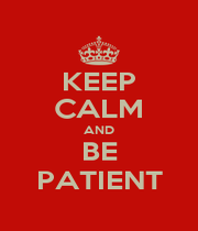 KEEP CALM AND BE PATIENT - Personalised Poster A1 size