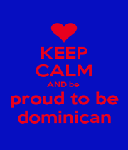 KEEP CALM AND be  proud to be dominican - Personalised Poster A4 size