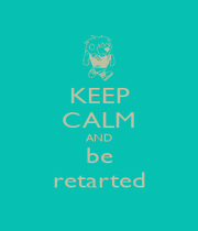 KEEP CALM AND be retarted - Personalised Poster A1 size