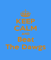 KEEP CALM AND Beat The Dawgs - Personalised Poster A1 size
