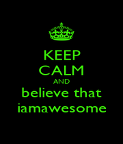 KEEP CALM AND believe that iamawesome - Personalised Poster A1 size