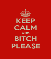 KEEP CALM AND BITCH PLEASE - Personalised Poster A1 size