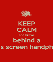 KEEP CALM and brave behind a glass screen handphone - Personalised Poster A4 size