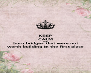 KEEP CALM AND burn bridges that were not worth building in the first place - Personalised Poster A4 size