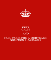 KEEP CALM AND CALL TARIK FOR A MORTGAGE  SOLUTION 613-698-6663 - Personalised Poster A1 size