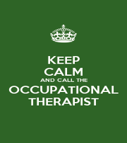 KEEP CALM AND CALL THE OCCUPATIONAL THERAPIST - Personalised Poster A4 size