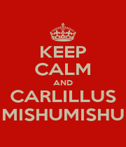 KEEP CALM AND CARLILLUS MISHUMISHU - Personalised Poster A1 size