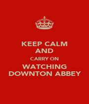 KEEP CALM AND CARRY ON WATCHING DOWNTON ABBEY - Personalised Poster A1 size