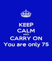 KEEP CALM AND CARRY ON You are only 75 - Personalised Poster A1 size