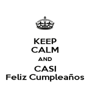 KEEP CALM AND CASI Feliz Cumpleaños - Personalised Poster A1 size