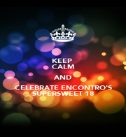 KEEP  CALM AND CELEBRATE ENCONTRO'S SUPERSWEET 18 - Personalised Poster A1 size
