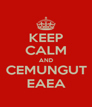 KEEP CALM AND CEMUNGUT EAEA - Personalised Poster A4 size