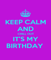 KEEP CALM AND  CHILL OUT  IT'S MY BIRTHDAY  - Personalised Poster A1 size