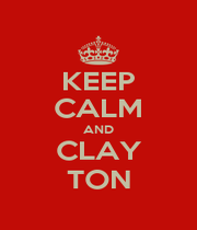 KEEP CALM AND CLAY TON - Personalised Poster A1 size
