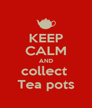KEEP CALM AND collect  Tea pots - Personalised Poster A1 size