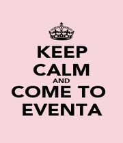 KEEP CALM AND COME TO  EVENTA - Personalised Poster A1 size