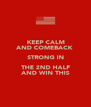 KEEP CALM AND COMEBACK  STRONG IN THE 2ND HALF AND WIN THIS - Personalised Poster A4 size