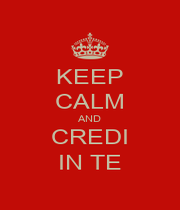 KEEP CALM AND CREDI IN TE - Personalised Poster A1 size