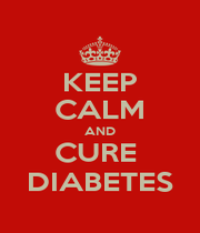 KEEP CALM AND CURE  DIABETES - Personalised Poster A4 size