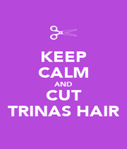 KEEP CALM AND CUT TRINAS HAIR - Personalised Poster A4 size