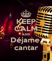 KEEP CALM AND Déjame  cantar - Personalised Poster A1 size