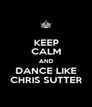 KEEP CALM AND DANCE LIKE CHRIS SUTTER - Personalised Poster A4 size