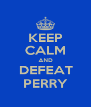 KEEP CALM AND DEFEAT PERRY - Personalised Poster A1 size
