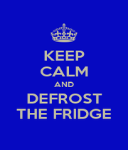 KEEP CALM AND DEFROST THE FRIDGE - Personalised Poster A1 size