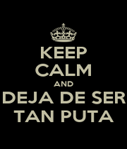 KEEP CALM AND DEJA DE SER TAN PUTA - Personalised Poster A1 size