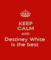 KEEP CALM AND Destiney White  is the best  - Personalised Poster A1 size