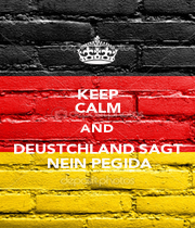 KEEP CALM AND DEUSTCHLAND SAGT  NEIN PEGIDA - Personalised Poster A1 size