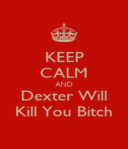 KEEP CALM AND Dexter Will Kill You Bitch - Personalised Poster A4 size