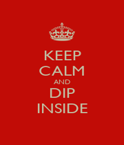 KEEP CALM AND DIP INSIDE - Personalised Poster A1 size