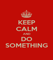 KEEP CALM AND DO SOMETHING - Personalised Poster A1 size