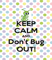 KEEP CALM AND Don't Bug OUT! - Personalised Poster A4 size