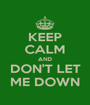KEEP CALM AND DON'T LET ME DOWN - Personalised Poster A1 size