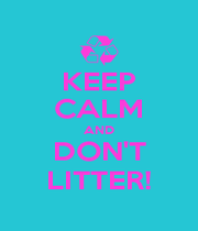 KEEP CALM AND DON'T LITTER! - Personalised Poster A1 size