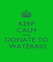 KEEP CALM AND DONATE TO  WATERAID - Personalised Poster A1 size