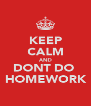 KEEP CALM AND DONT DO  HOMEWORK - Personalised Poster A1 size