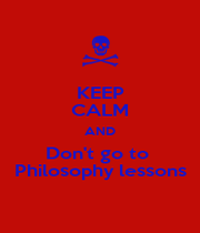 KEEP CALM AND Don't go to  Philosophy lessons - Personalised Poster A1 size