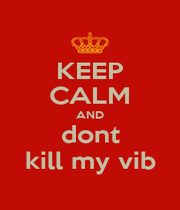 KEEP CALM AND dont kill my vib - Personalised Poster A1 size