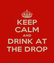 KEEP CALM AND DRINK AT THE DROP - Personalised Poster A1 size
