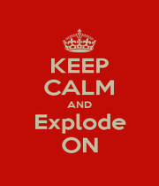 KEEP CALM AND Explode ON - Personalised Poster A1 size