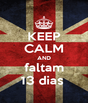 KEEP CALM AND faltam 13 dias  - Personalised Poster A1 size
