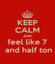KEEP CALM AND feel like 7  and half ton - Personalised Poster A1 size