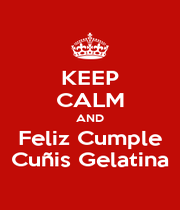 KEEP CALM AND Feliz Cumple Cuñis Gelatina - Personalised Poster A1 size